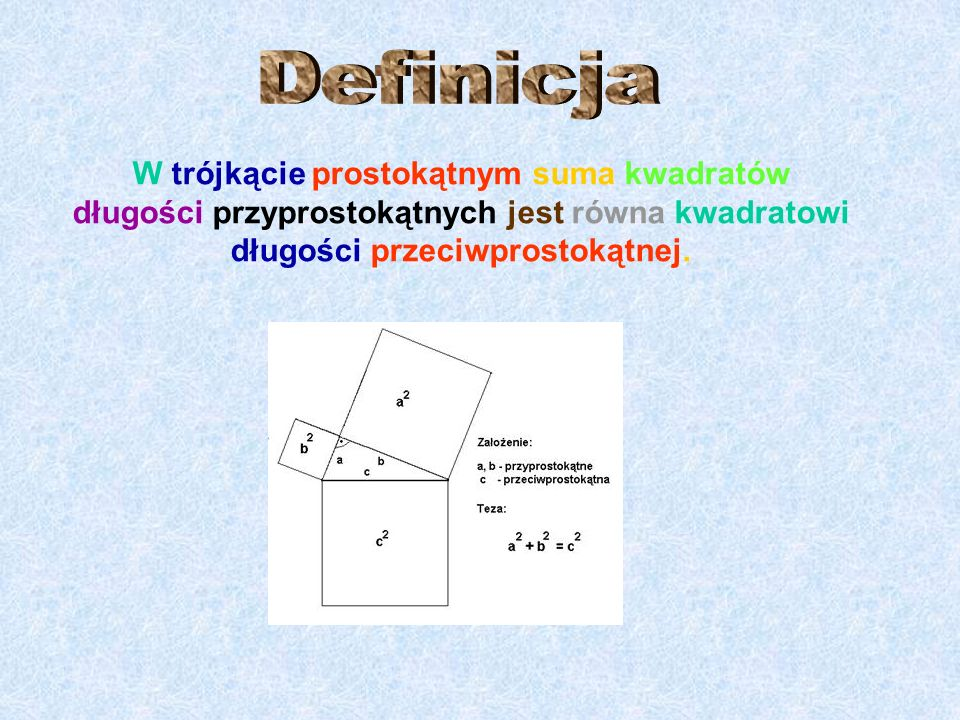 DefinicjaW trójkącie prostokątnym suma kwadratów długości przyprostokątnych jest równa kwadratowi długości przeciwprostokątnej.