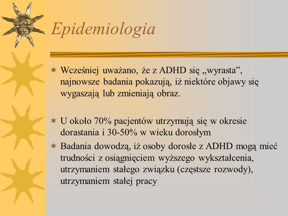 """Epidemiologia Wcześniej uważano, że z ADHD się """"wyrasta , najnowsze badania pokazują, iż niektóre objawy się wygaszają lub zmieniają obraz."""