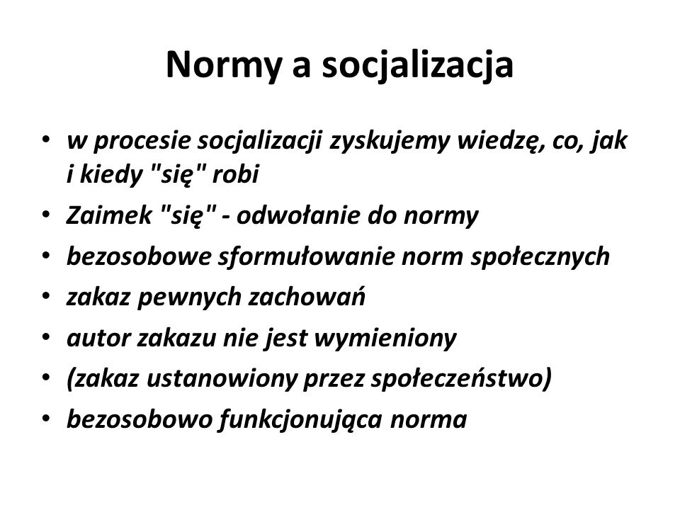 Normy a socjalizacja w procesie socjalizacji zyskujemy wiedzę, co, jak i kiedy się robi. Zaimek się - odwołanie do normy.