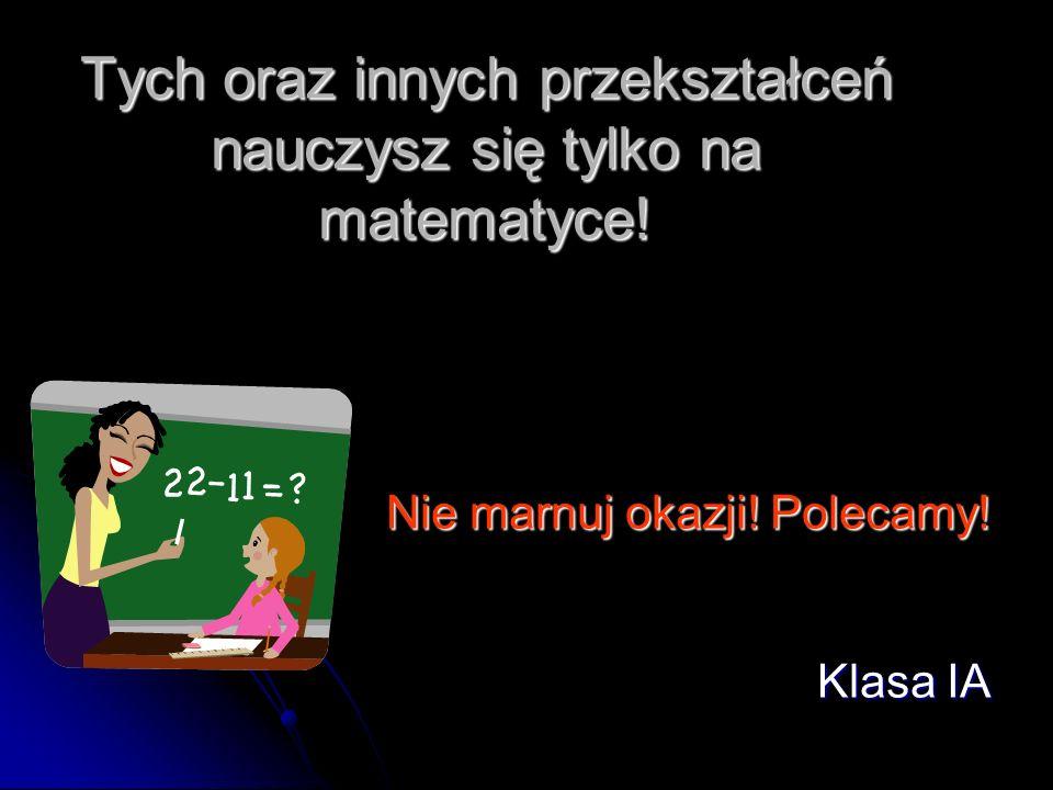 Tych oraz innych przekształceń nauczysz się tylko na matematyce!