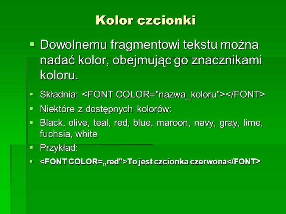 Kolor czcionki Dowolnemu fragmentowi tekstu można nadać kolor, obejmując go znacznikami koloru. Składnia: <FONT COLOR= nazwa_koloru ></FONT>