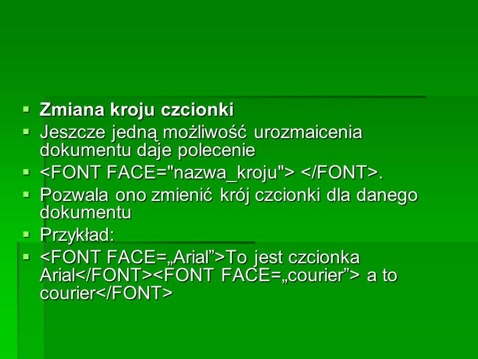 Zmiana kroju czcionki Jeszcze jedną możliwość urozmaicenia dokumentu daje polecenie. <FONT FACE= nazwa_kroju > </FONT>.