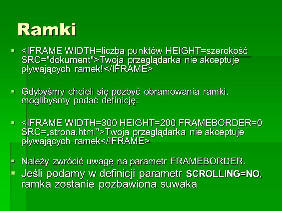 Ramki <IFRAME WIDTH=liczba punktów HEIGHT=szerokość SRC= dokument >Twoja przeglądarka nie akceptuje pływających ramek!</IFRAME>