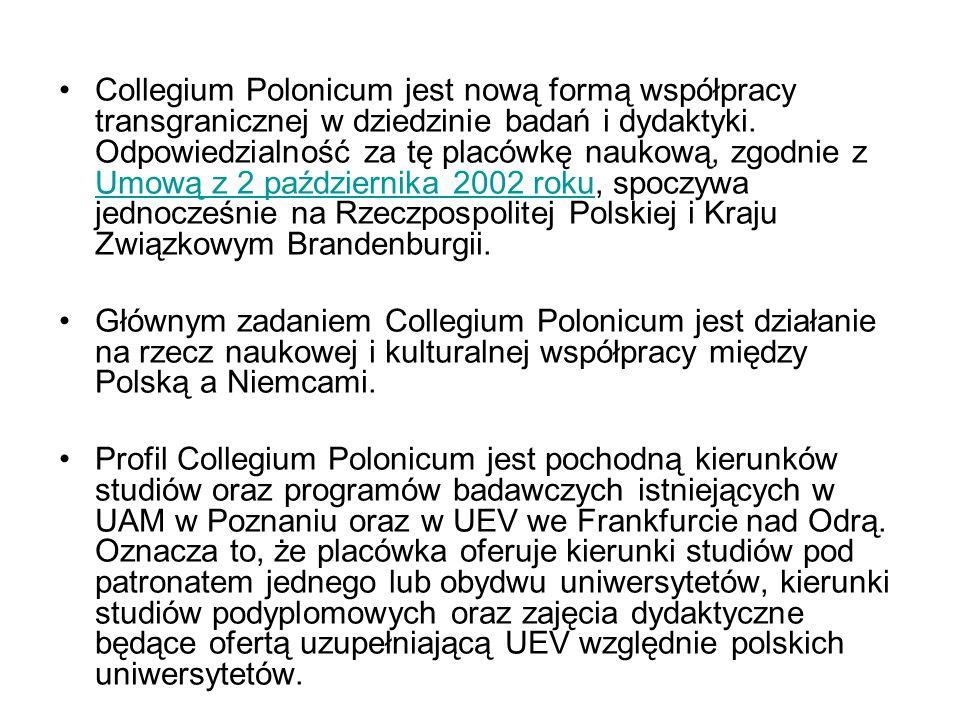 Collegium Polonicum jest nową formą współpracy transgranicznej w dziedzinie badań i dydaktyki. Odpowiedzialność za tę placówkę naukową, zgodnie z Umową z 2 października 2002 roku, spoczywa jednocześnie na Rzeczpospolitej Polskiej i Kraju Związkowym Brandenburgii.