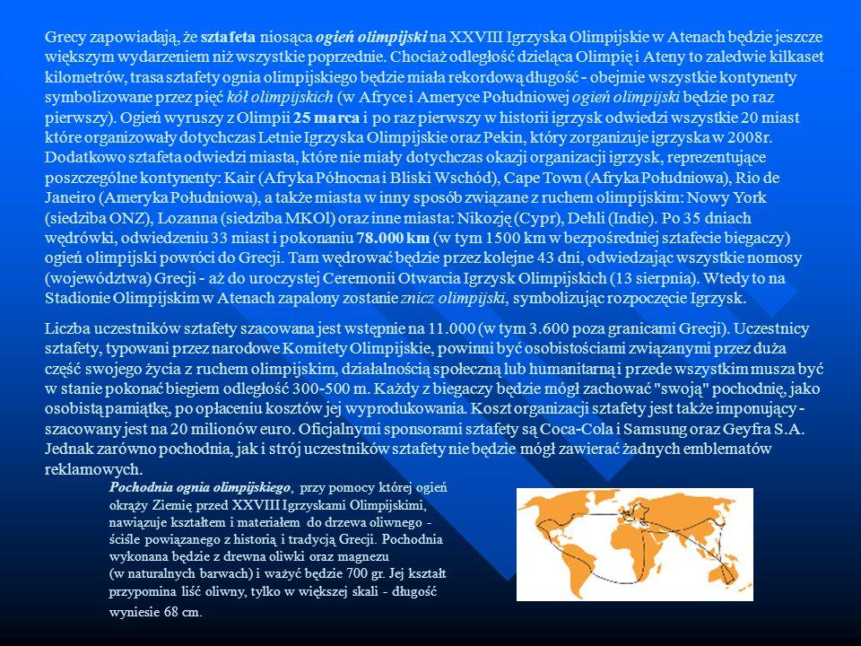 Grecy zapowiadają, że sztafeta niosąca ogień olimpijski na XXVIII Igrzyska Olimpijskie w Atenach będzie jeszcze większym wydarzeniem niż wszystkie poprzednie. Chociaż odległość dzieląca Olimpię i Ateny to zaledwie kilkaset kilometrów, trasa sztafety ognia olimpijskiego będzie miała rekordową długość - obejmie wszystkie kontynenty symbolizowane przez pięć kół olimpijskich (w Afryce i Ameryce Południowej ogień olimpijski będzie po raz pierwszy). Ogień wyruszy z Olimpii 25 marca i po raz pierwszy w historii igrzysk odwiedzi wszystkie 20 miast które organizowały dotychczas Letnie Igrzyska Olimpijskie oraz Pekin, który zorganizuje igrzyska w 2008r. Dodatkowo sztafeta odwiedzi miasta, które nie miały dotychczas okazji organizacji igrzysk, reprezentujące poszczególne kontynenty: Kair (Afryka Północna i Bliski Wschód), Cape Town (Afryka Południowa), Rio de Janeiro (Ameryka Południowa), a także miasta w inny sposób związane z ruchem olimpijskim: Nowy York (siedziba ONZ), Lozanna (siedziba MKOl) oraz inne miasta: Nikozję (Cypr), Dehli (Indie). Po 35 dniach wędrówki, odwiedzeniu 33 miast i pokonaniu 78.000 km (w tym 1500 km w bezpośredniej sztafecie biegaczy) ogień olimpijski powróci do Grecji. Tam wędrować będzie przez kolejne 43 dni, odwiedzając wszystkie nomosy (województwa) Grecji - aż do uroczystej Ceremonii Otwarcia Igrzysk Olimpijskich (13 sierpnia). Wtedy to na Stadionie Olimpijskim w Atenach zapalony zostanie znicz olimpijski, symbolizując rozpoczęcie Igrzysk.
