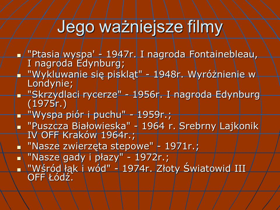 Jego ważniejsze filmy Ptasia wyspa - 1947r. I nagroda Fontainebleau, I nagroda Edynburg; Wykluwanie się piskląt - 1948r. Wyróżnienie w Londynie;
