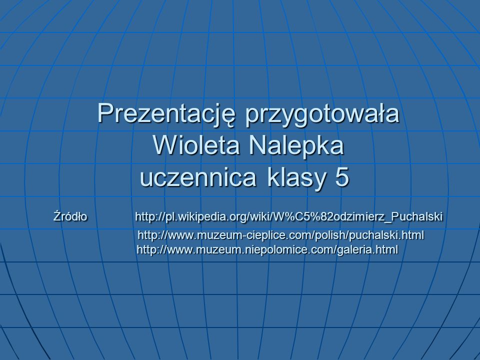 Prezentację przygotowała Wioleta Nalepka uczennica klasy 5 Źródło http://pl.wikipedia.org/wiki/W%C5%82odzimierz_Puchalski http://www.muzeum-cieplice.com/polish/puchalski.html http://www.muzeum.niepolomice.com/galeria.html