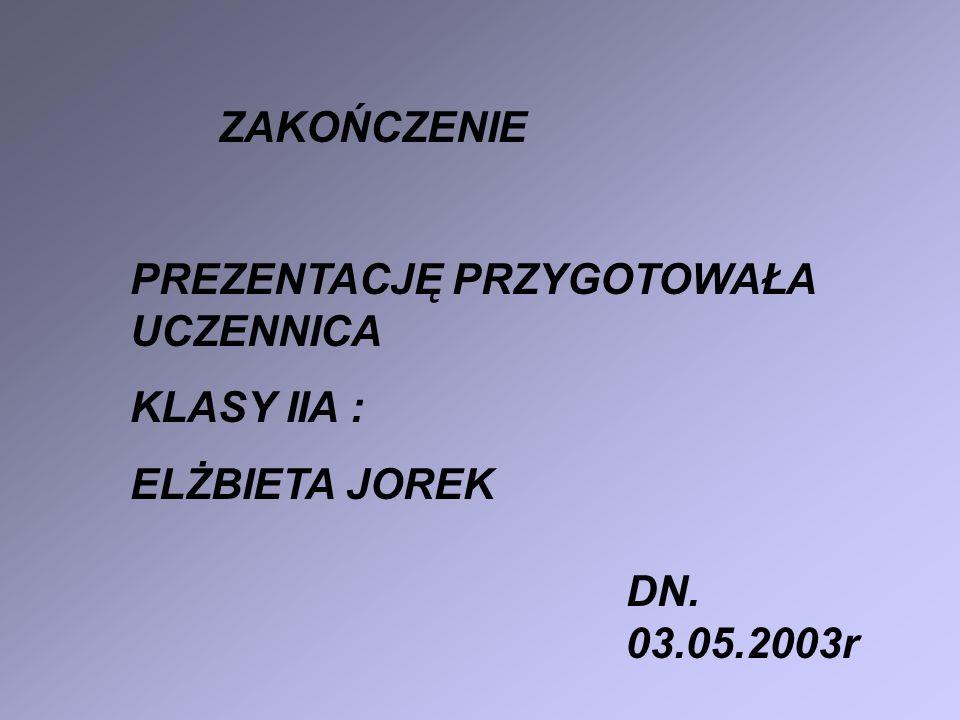 ZAKOŃCZENIE PREZENTACJĘ PRZYGOTOWAŁA UCZENNICA KLASY IIA : ELŻBIETA JOREK DN. 03.05.2003r
