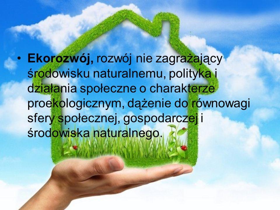 Ekorozwój, rozwój nie zagrażający środowisku naturalnemu, polityka i działania społeczne o charakterze proekologicznym, dążenie do równowagi sfery społecznej, gospodarczej i środowiska naturalnego.