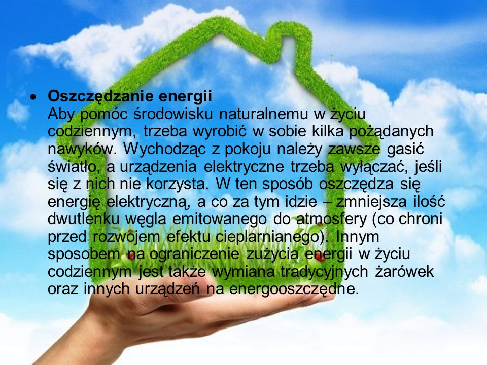Oszczędzanie energii Aby pomóc środowisku naturalnemu w życiu codziennym, trzeba wyrobić w sobie kilka pożądanych nawyków.