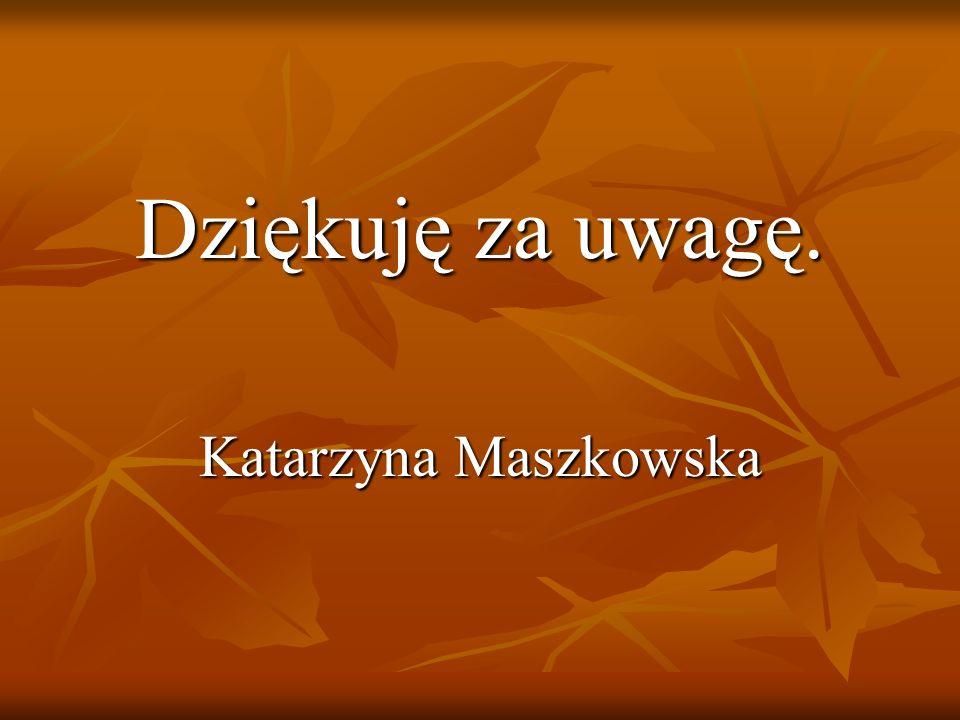 Dziękuję za uwagę. Katarzyna Maszkowska