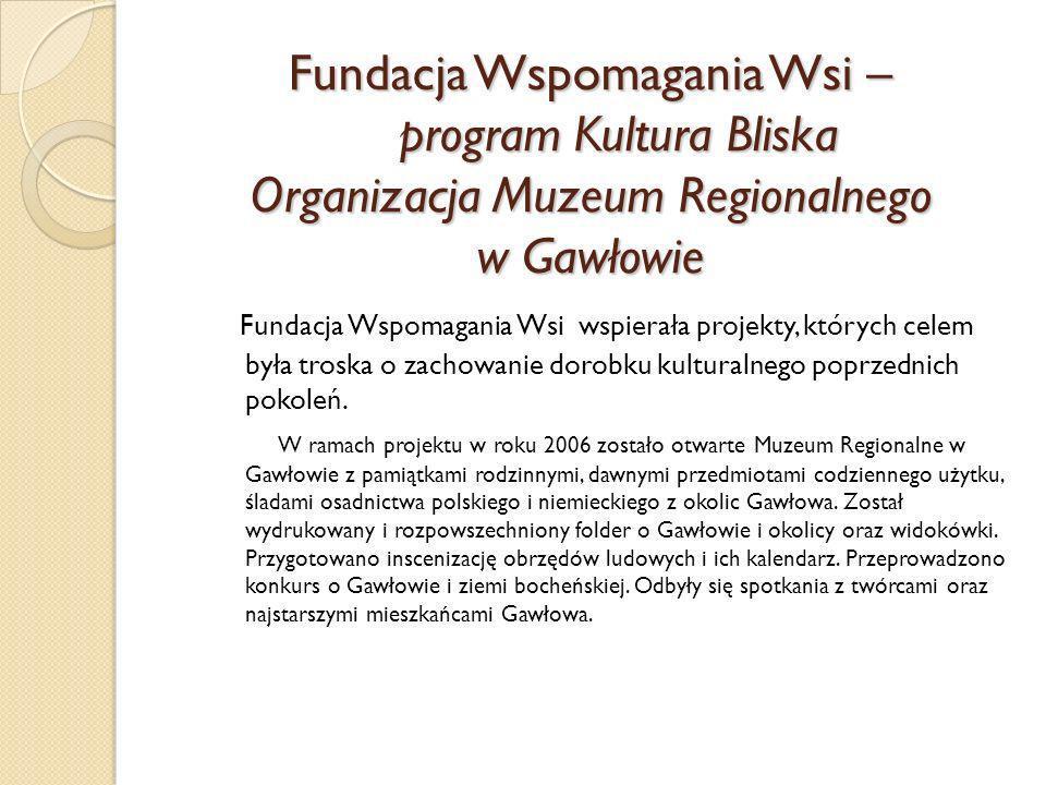 Fundacja Wspomagania Wsi – program Kultura Bliska Organizacja Muzeum Regionalnego w Gawłowie
