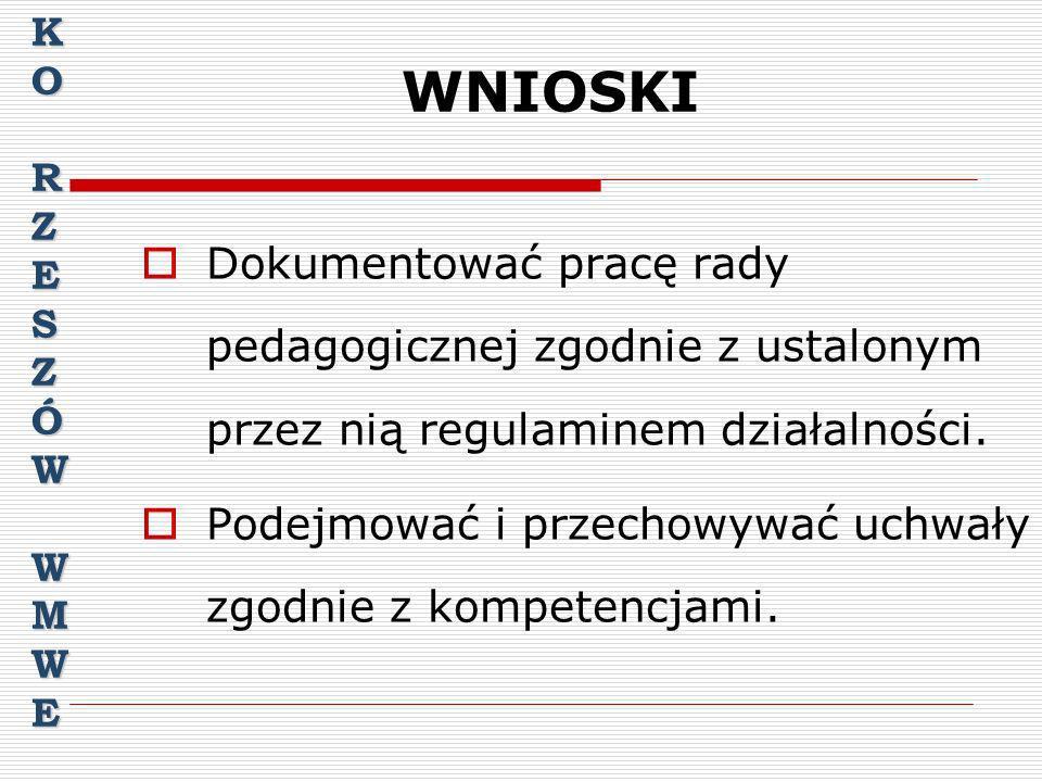 K O. R. Z. E. S. Ó. W. M. WNIOSKI. Dokumentować pracę rady pedagogicznej zgodnie z ustalonym przez nią regulaminem działalności.