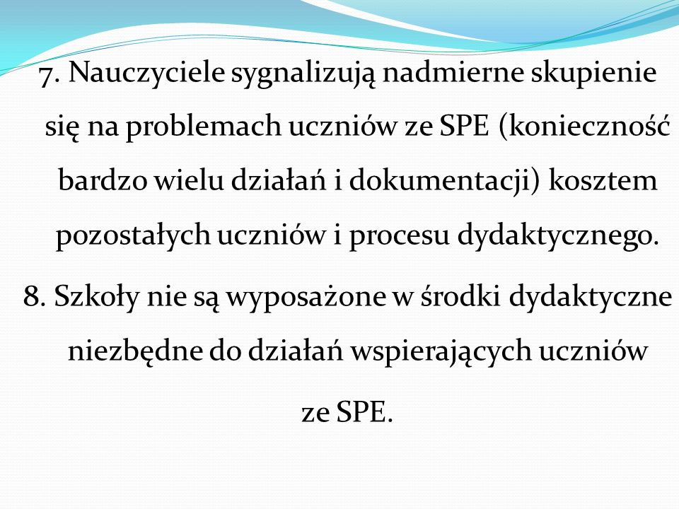 7. Nauczyciele sygnalizują nadmierne skupienie się na problemach uczniów ze SPE (konieczność bardzo wielu działań i dokumentacji) kosztem pozostałych uczniów i procesu dydaktycznego.