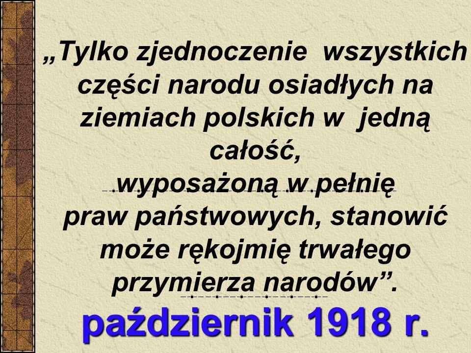 """""""Tylko zjednoczenie wszystkich części narodu osiadłych na ziemiach polskich w jedną całość, wyposażoną w pełnię praw państwowych, stanowić może rękojmię trwałego przymierza narodów ."""