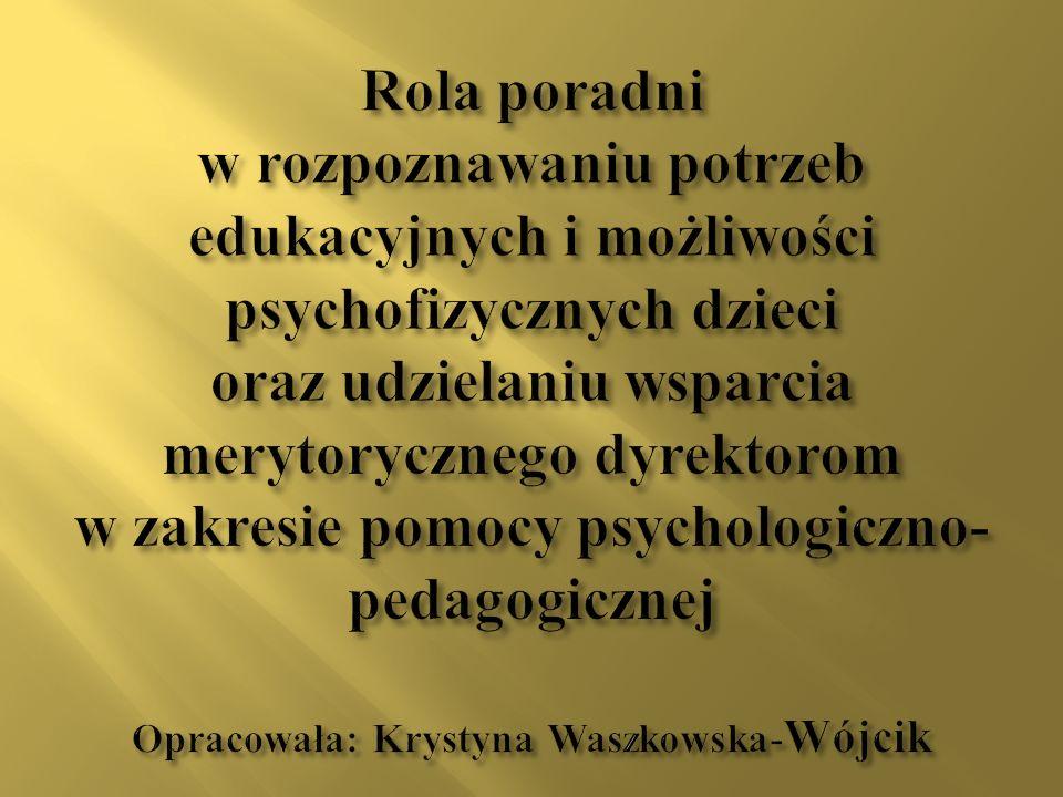 Rola poradni w rozpoznawaniu potrzeb edukacyjnych i możliwości psychofizycznych dzieci oraz udzielaniu wsparcia merytorycznego dyrektorom w zakresie pomocy psychologiczno-pedagogicznej Opracowała: Krystyna Waszkowska-Wójcik
