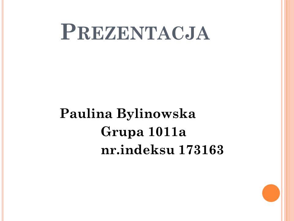 Prezentacja Paulina Bylinowska Grupa 1011a nr.indeksu 173163