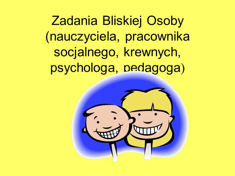 Zadania Bliskiej Osoby (nauczyciela, pracownika socjalnego, krewnych, psychologa, pedagoga)