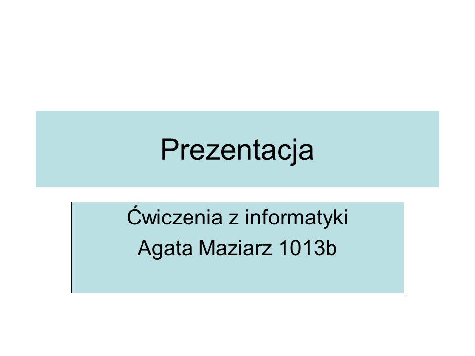 Ćwiczenia z informatyki Agata Maziarz 1013b