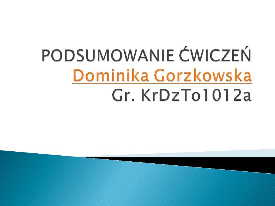 PODSUMOWANIE ĆWICZEŃ Dominika Gorzkowska Gr. KrDzTo1012a