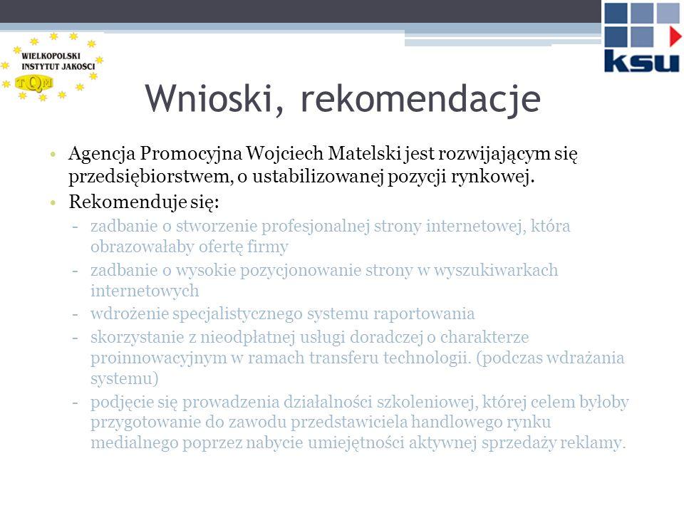 Wnioski, rekomendacje Agencja Promocyjna Wojciech Matelski jest rozwijającym się przedsiębiorstwem, o ustabilizowanej pozycji rynkowej.