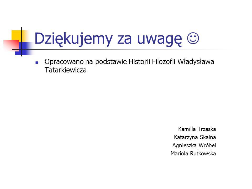 Dziękujemy za uwagę  Opracowano na podstawie Historii Filozofii Władysława Tatarkiewicza. Kamilla Trzaska.