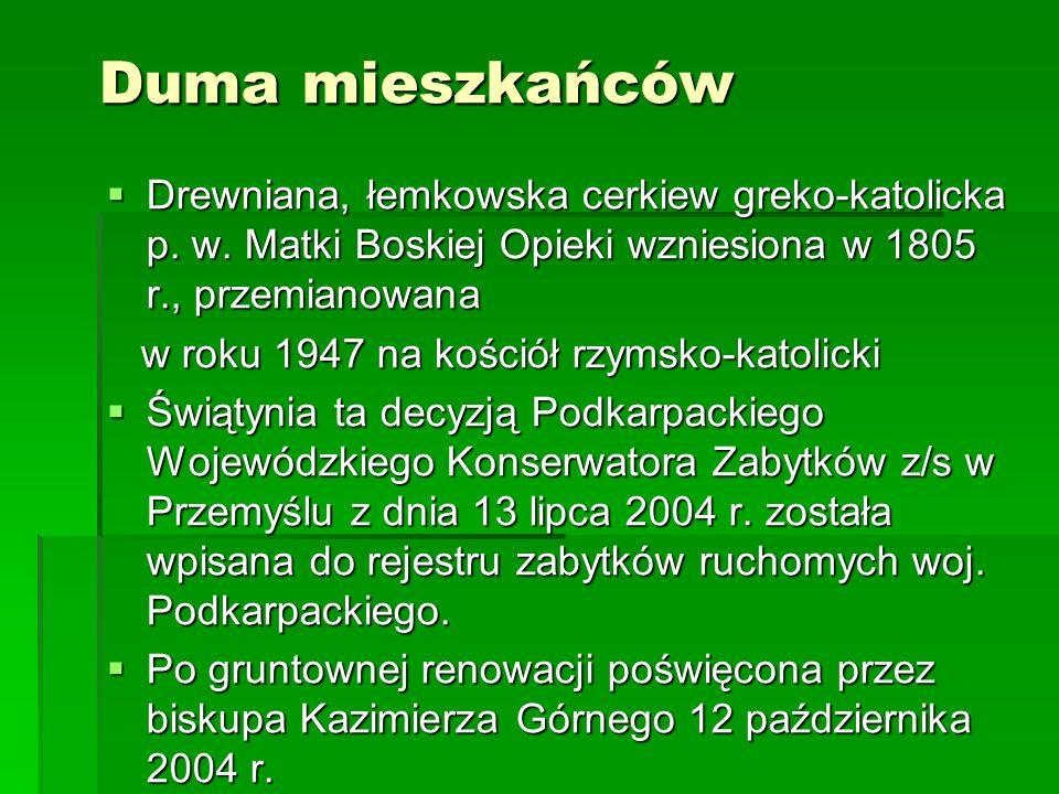 Duma mieszkańcówDrewniana, łemkowska cerkiew greko-katolicka p. w. Matki Boskiej Opieki wzniesiona w 1805 r., przemianowana.