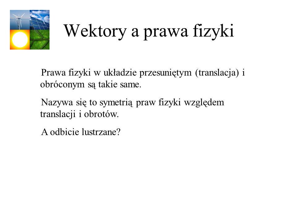 Wektory a prawa fizyki Prawa fizyki w układzie przesuniętym (translacja) i obróconym są takie same.