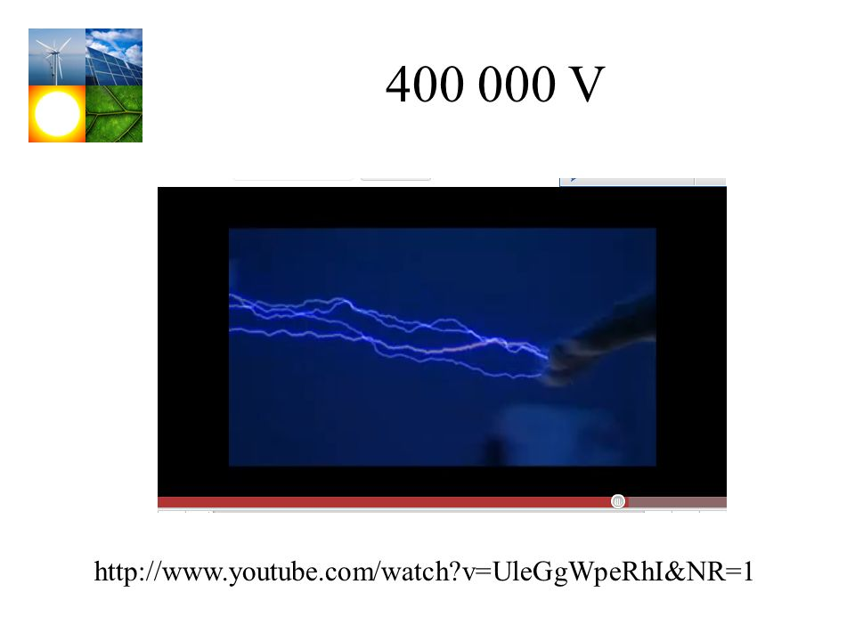 400 000 V http://www.youtube.com/watch v=UleGgWpeRhI&NR=1