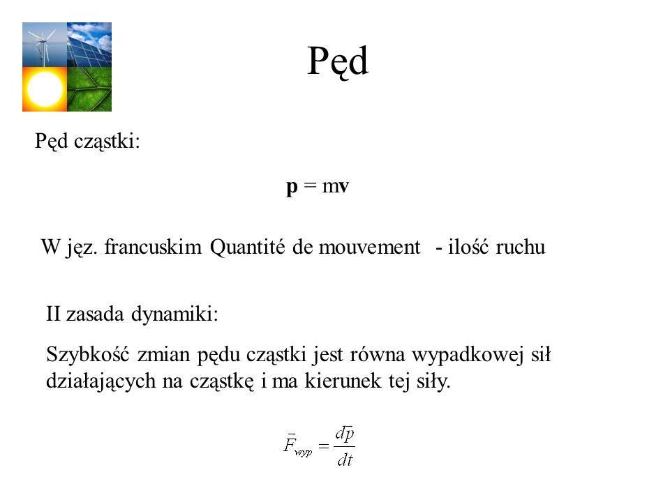 Pęd Pęd cząstki: p = mv. W jęz. francuskim Quantité de mouvement - ilość ruchu. II zasada dynamiki: