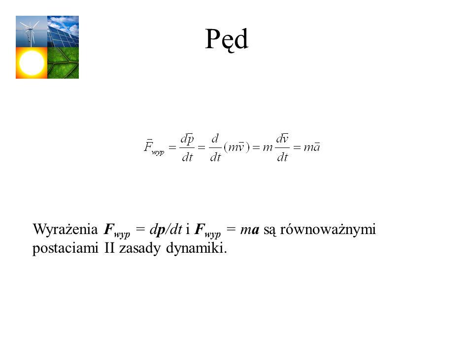 Pęd Wyrażenia Fwyp = dp/dt i Fwyp = ma są równoważnymi postaciami II zasady dynamiki.