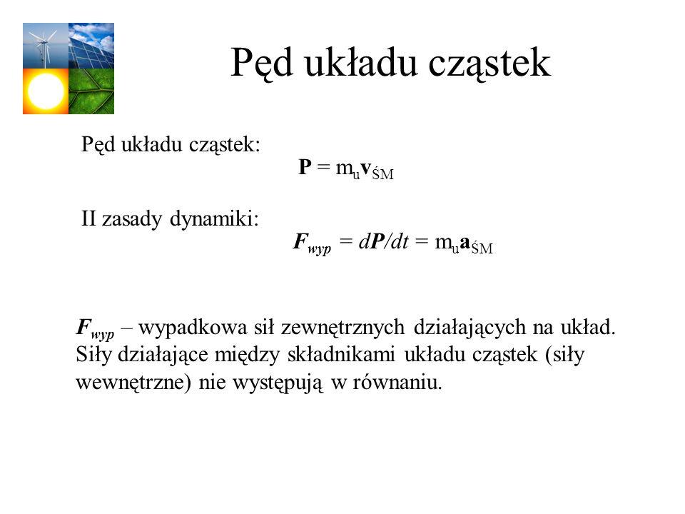 Pęd układu cząstek Pęd układu cząstek: P = muvŚM II zasady dynamiki: