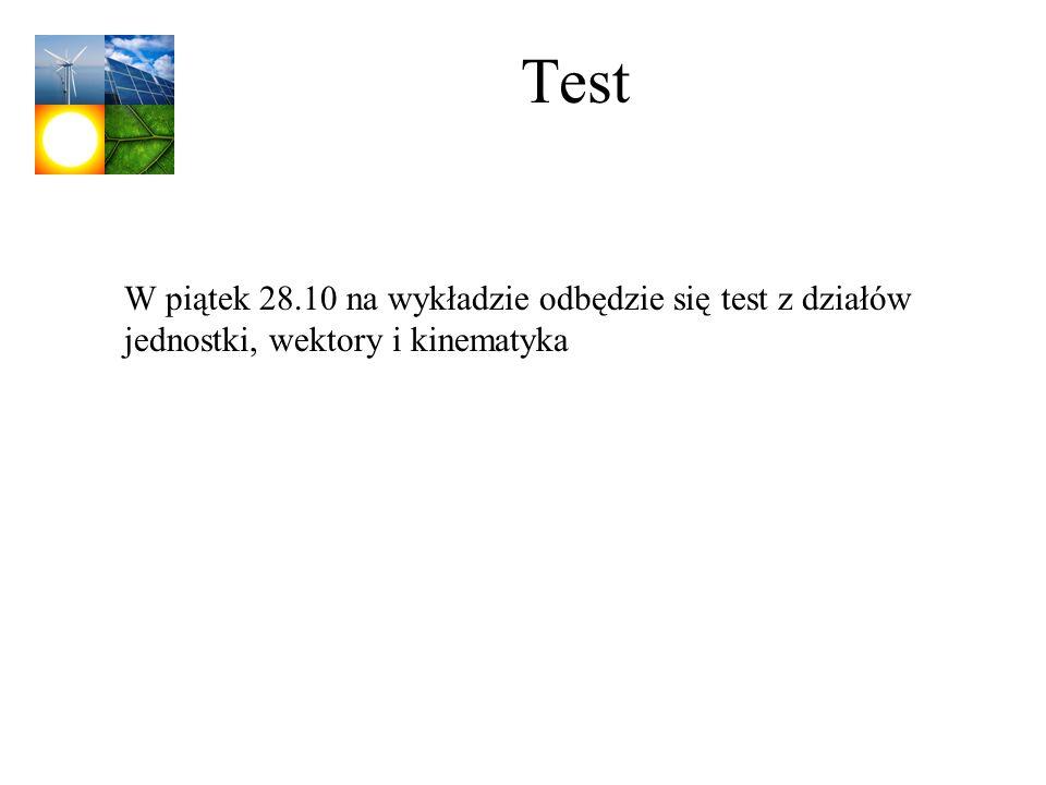 Test W piątek 28.10 na wykładzie odbędzie się test z działów jednostki, wektory i kinematyka
