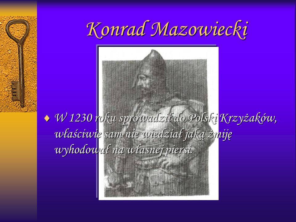 Konrad MazowieckiW 1230 roku sprowadził do Polski Krzyżaków, właściwie sam nie wiedział jaką żmiję wyhodował na własnej piersi.
