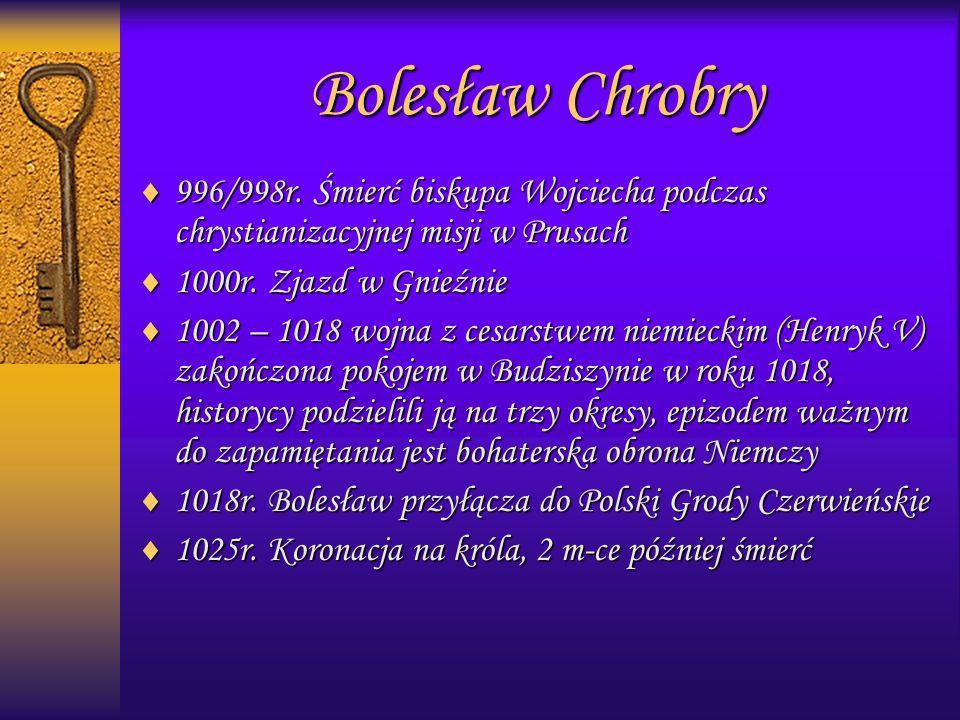 Bolesław Chrobry996/998r. Śmierć biskupa Wojciecha podczas chrystianizacyjnej misji w Prusach. 1000r. Zjazd w Gnieźnie.
