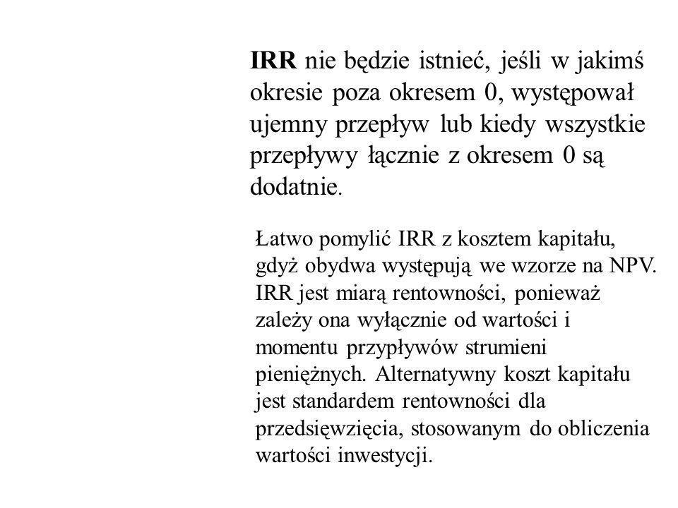IRR nie będzie istnieć, jeśli w jakimś okresie poza okresem 0, występował ujemny przepływ lub kiedy wszystkie przepływy łącznie z okresem 0 są dodatnie.