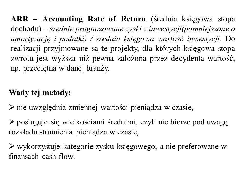 ARR – Accounting Rate of Return (średnia księgowa stopa dochodu) – średnie prognozowane zyski z inwestycji(pomniejszone o amortyzację i podatki) / średnia księgowa wartość inwestycji. Do realizacji przyjmowane są te projekty, dla których księgowa stopa zwrotu jest wyższa niż pewna założona przez decydenta wartość, np. przeciętna w danej branży.
