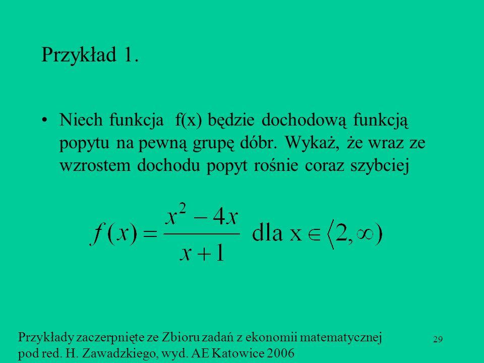 Przykład 1. Niech funkcja f(x) będzie dochodową funkcją popytu na pewną grupę dóbr. Wykaż, że wraz ze wzrostem dochodu popyt rośnie coraz szybciej.