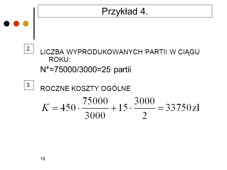 Przykład 4. 2. LICZBA WYPRODUKOWANYCH PARTII W CIĄGU ROKU: N*=75000/3000=25 partii. ROCZNE KOSZTY OGÓLNE.