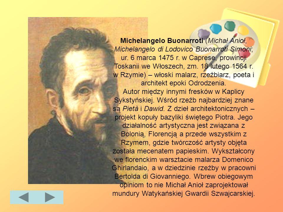 Michelangelo Buonarroti (Michał Anioł, Michelangelo di Lodovico Buonarroti Simoni; ur. 6 marca 1475 r. w Caprese, prowincji Toskanii we Włoszech, zm. 18 lutego 1564 r. w Rzymie) – włoski malarz, rzeźbiarz, poeta i architekt epoki Odrodzenia.