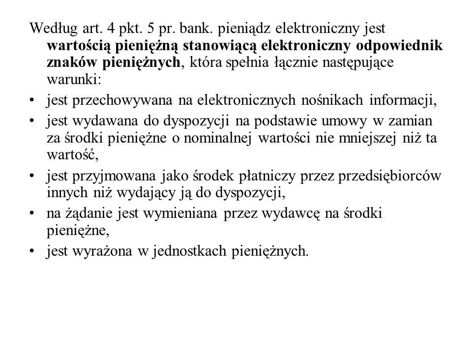 Według art. 4 pkt. 5 pr. bank. pieniądz elektroniczny jest wartością pieniężną stanowiącą elektroniczny odpowiednik znaków pieniężnych, która spełnia łącznie następujące warunki: