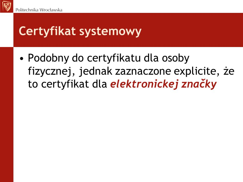 Certyfikat systemowy Podobny do certyfikatu dla osoby fizycznej, jednak zaznaczone explicite, że to certyfikat dla elektronickej značky.