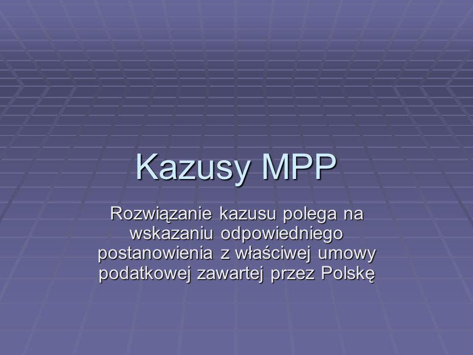 Kazusy MPP Rozwiązanie kazusu polega na wskazaniu odpowiedniego postanowienia z właściwej umowy podatkowej zawartej przez Polskę.