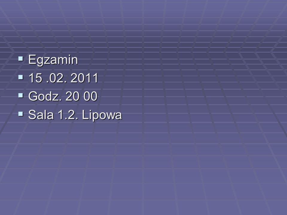 Egzamin 15 .02. 2011 Godz. 20 00 Sala 1.2. Lipowa