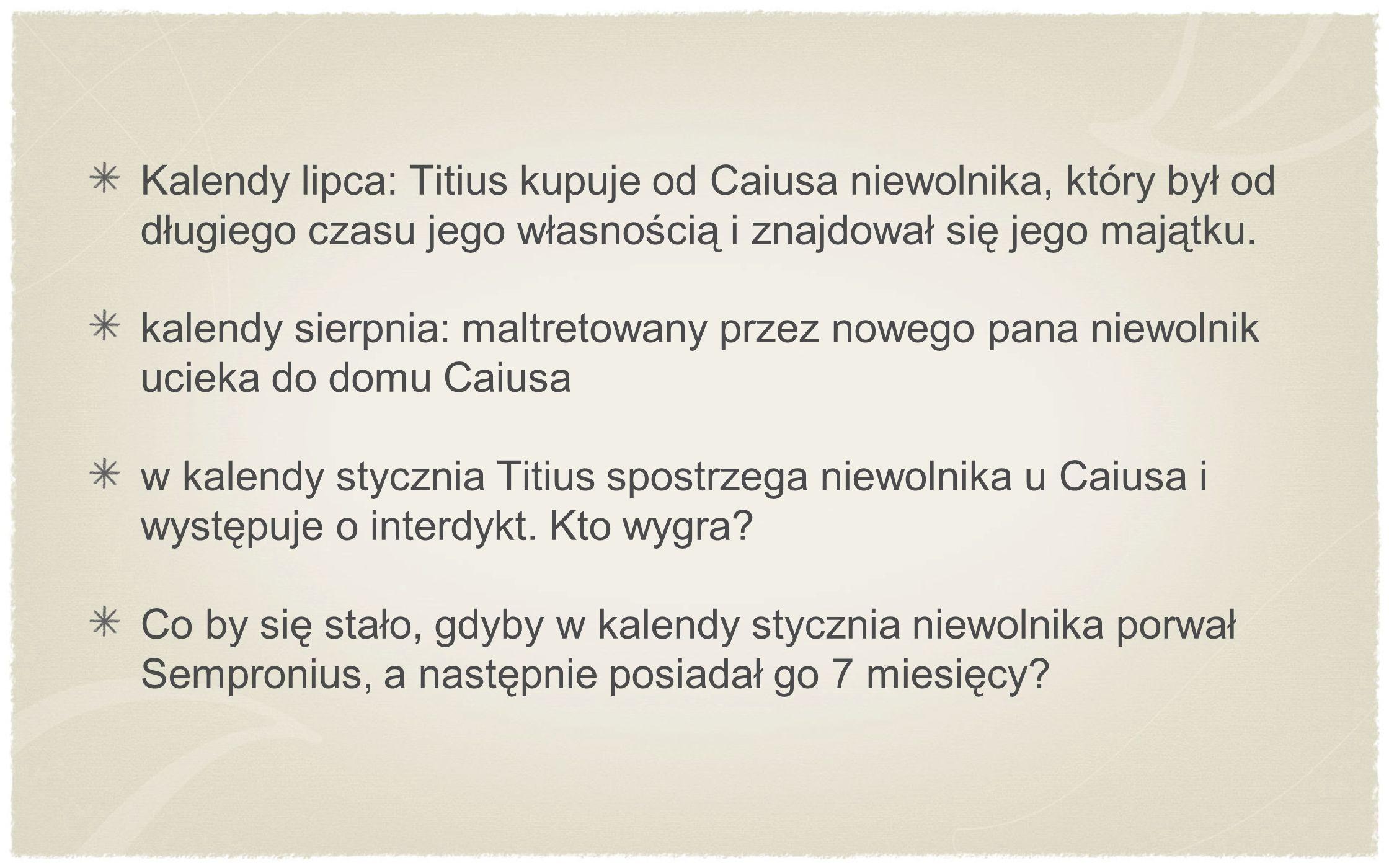 Kalendy lipca: Titius kupuje od Caiusa niewolnika, który był od długiego czasu jego własnością i znajdował się jego majątku.