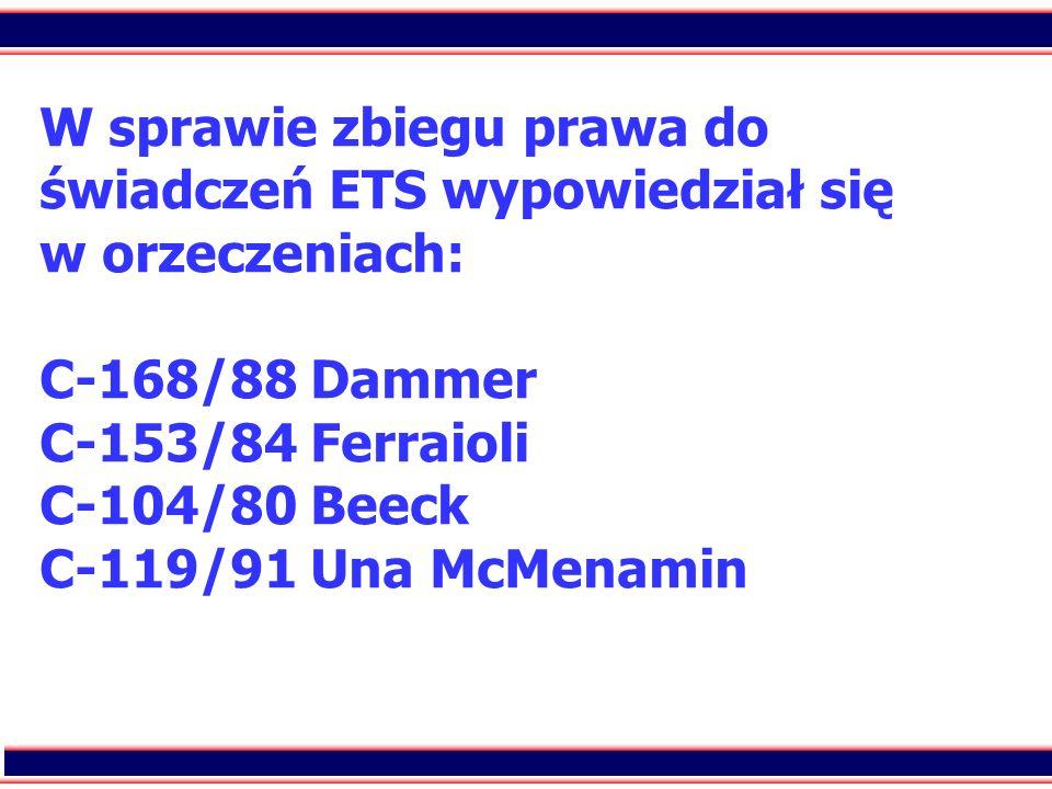 W sprawie zbiegu prawa do świadczeń ETS wypowiedział się w orzeczeniach: C-168/88 Dammer C-153/84 Ferraioli C-104/80 Beeck C-119/91 Una McMenamin