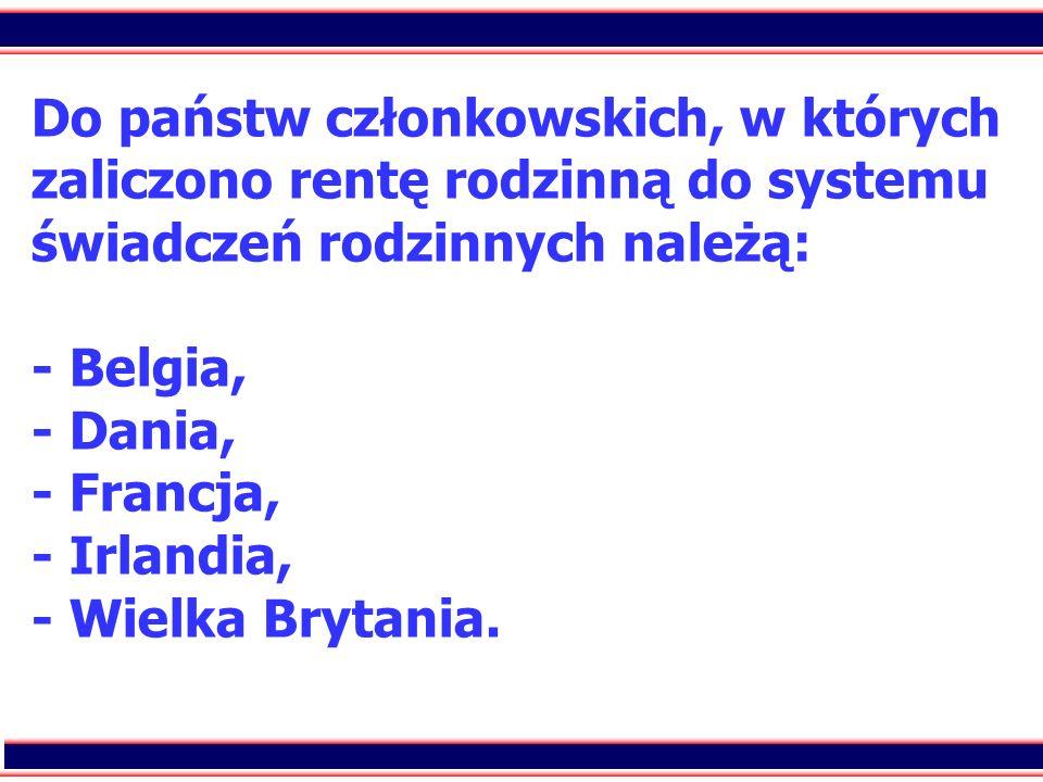 Do państw członkowskich, w których zaliczono rentę rodzinną do systemu świadczeń rodzinnych należą: - Belgia, - Dania, - Francja, - Irlandia, - Wielka Brytania.