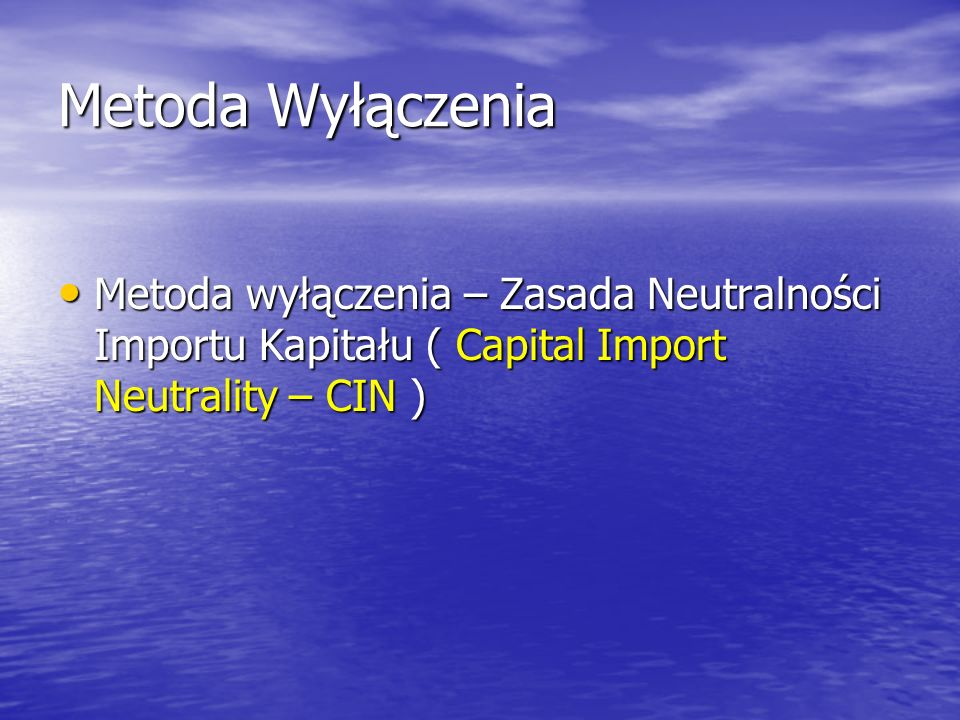 Metoda Wyłączenia Metoda wyłączenia – Zasada Neutralności Importu Kapitału ( Capital Import Neutrality – CIN )
