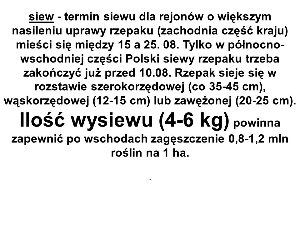 siew - termin siewu dla rejonów o większym nasileniu uprawy rzepaku (zachodnia część kraju) mieści się między 15 a 25. 08. Tylko w północno-wschodniej części Polski siewy rzepaku trzeba zakończyć już przed 10.08. Rzepak sieje się w rozstawie szerokorzędowej (co 35-45 cm), wąskorzędowej (12-15 cm) lub zawężonej (20-25 cm).