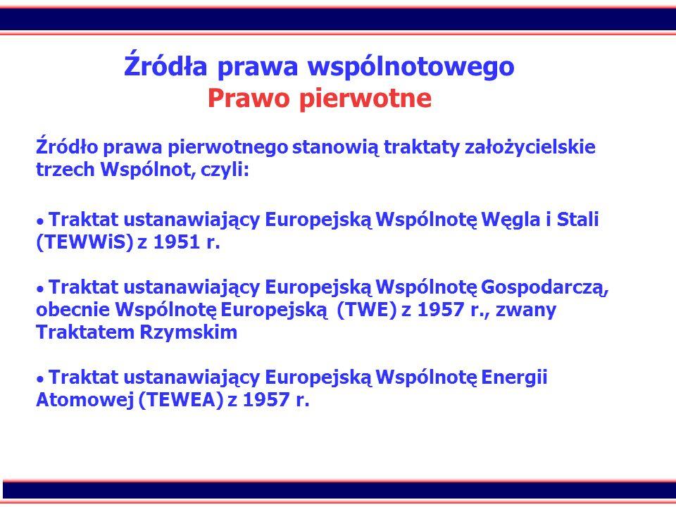 Źródła prawa wspólnotowego Prawo pierwotne Źródło prawa pierwotnego stanowią traktaty założycielskie trzech Wspólnot, czyli:  Traktat ustanawiający Europejską Wspólnotę Węgla i Stali (TEWWiS) z 1951 r.